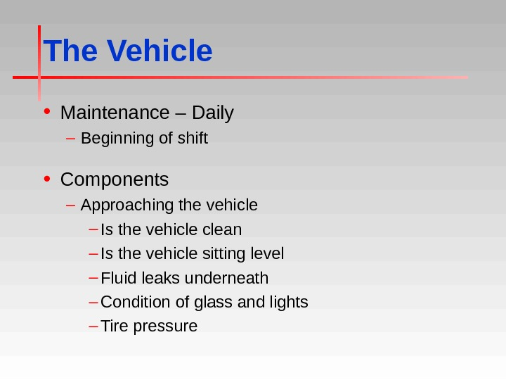 The Vehicle • Maintenance – Daily – Beginning of shift • Components – Approaching the vehicle