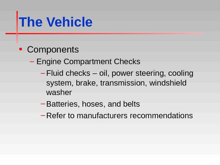The Vehicle • Components – Engine Compartment Checks – Fluid checks – oil, power steering, cooling