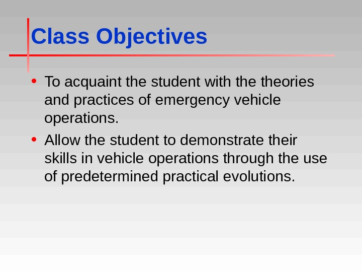 Class Objectives • To acquaint the student with theories and practices of emergency vehicle operations.