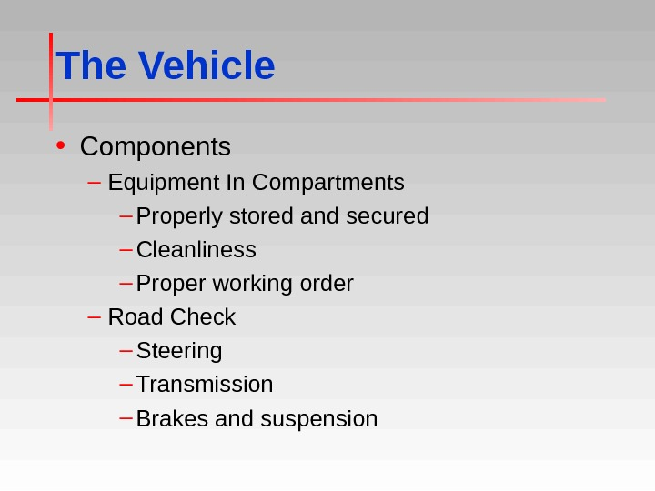 The Vehicle • Components – Equipment In Compartments – Properly stored and secured – Cleanliness –