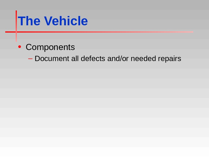 The Vehicle • Components – Document all defects and/or needed repairs