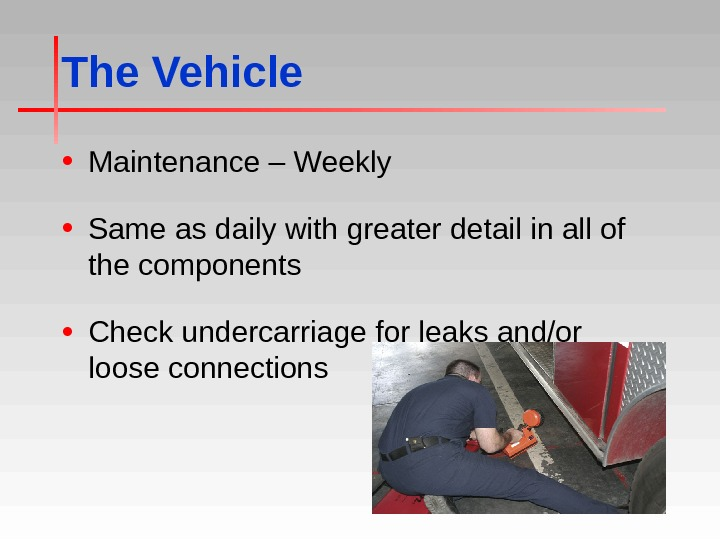 The Vehicle • Maintenance – Weekly • Same as daily with greater detail in all of