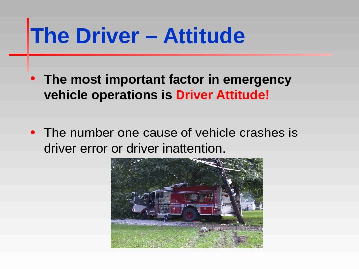 The Driver – Attitude • The most important factor in emergency vehicle operations is Driver Attitude!