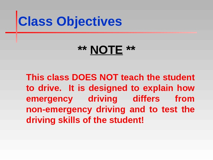 Class Objectives ** NOTE ** This class DOES NOT teach the student to drive. It is
