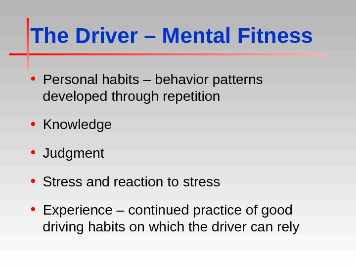 The Driver – Mental Fitness • Personal habits – behavior patterns developed through repetition • Knowledge