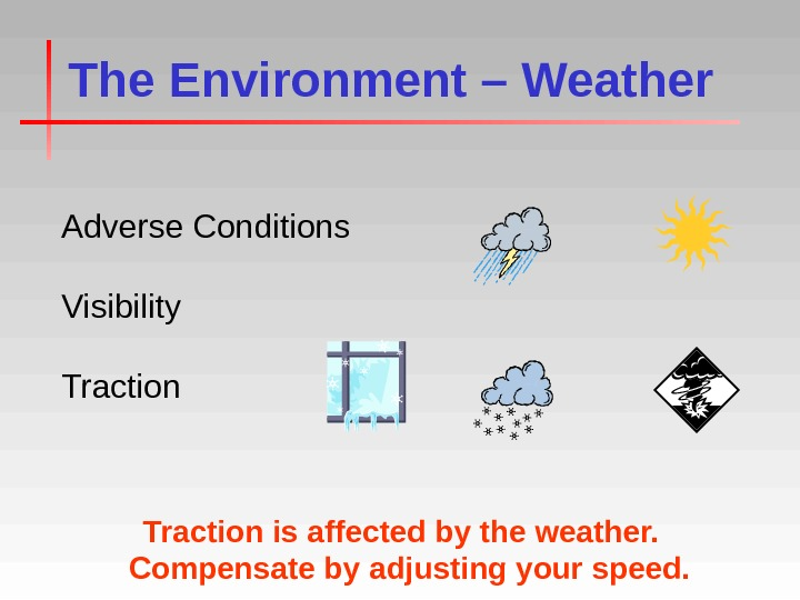 The Environment – Weather Adverse Conditions Visibility Traction is affected by the weather.  Compensate by