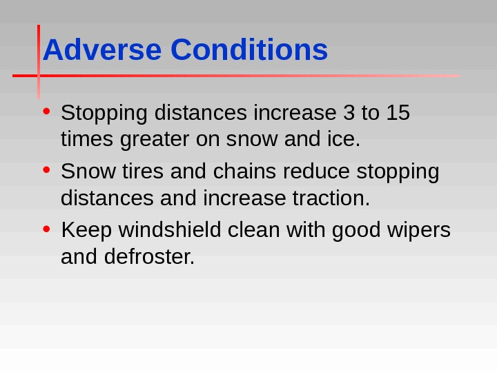 Adverse Conditions • Stopping distances increase 3 to 15 times greater on snow and ice.