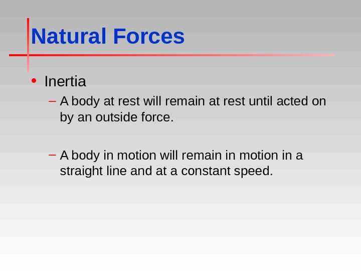 Natural Forces • Inertia – A body at rest will remain at rest until acted on