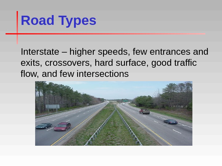 Road Types Interstate – higher speeds, few entrances and exits, crossovers, hard surface, good traffic flow,