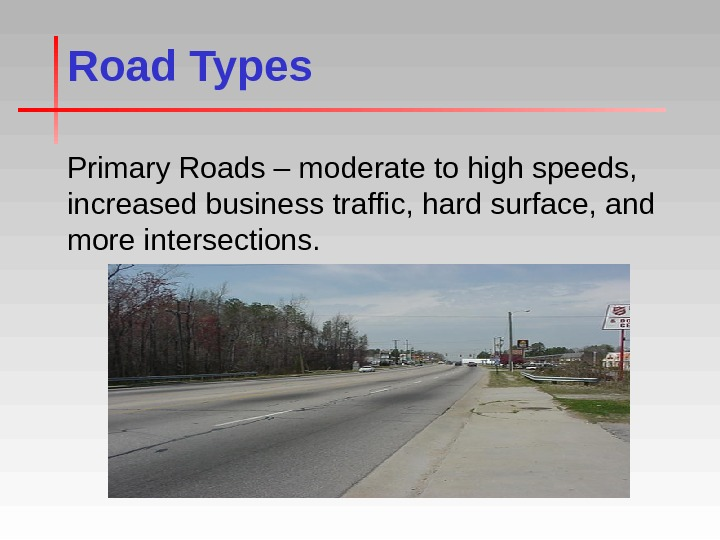 Road Types Primary Roads – moderate to high speeds,  increased business traffic, hard surface, and