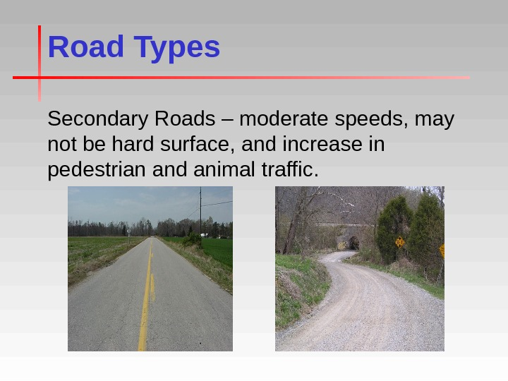 Road Types Secondary Roads – moderate speeds, may not be hard surface, and increase in pedestrian