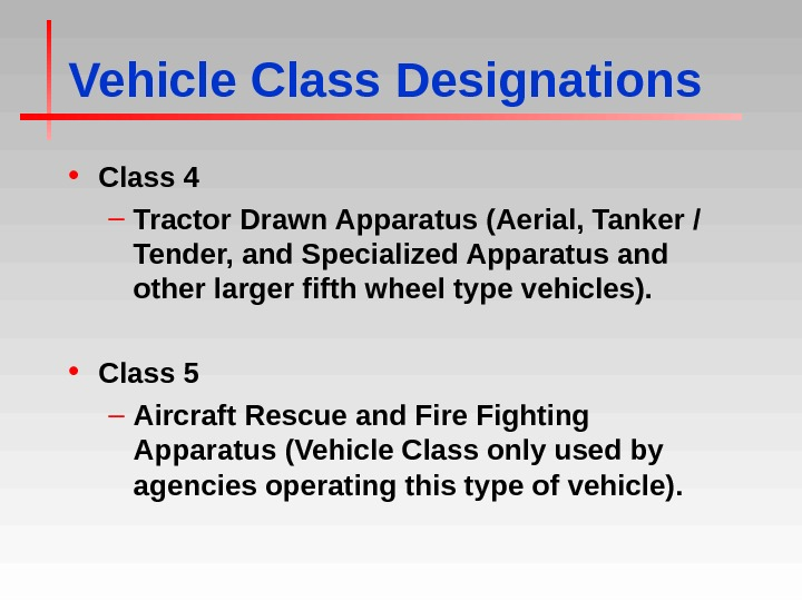 Vehicle Class Designations • Class 4 – Tractor Drawn Apparatus (Aerial, Tanker / Tender, and Specialized