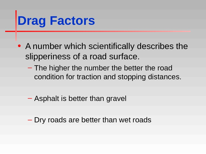 Drag Factors • A number which scientifically describes the slipperiness of a road surface. – The