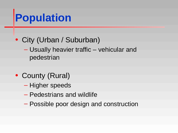 Population • City (Urban / Suburban) – Usually heavier traffic – vehicular and pedestrian • County