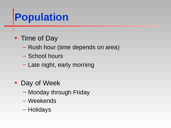 Population • Time of Day – Rush hour (time depends on area) – School hours –