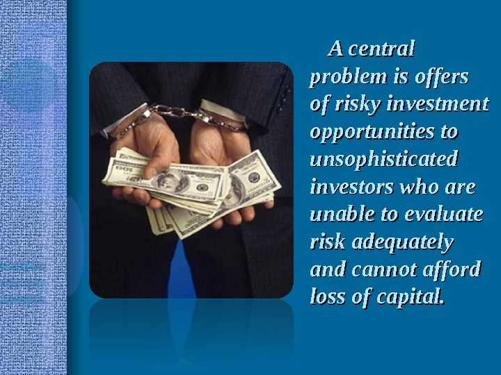 A central problem is offers of risky investment opportunities to unsophisticated investors who are unable to