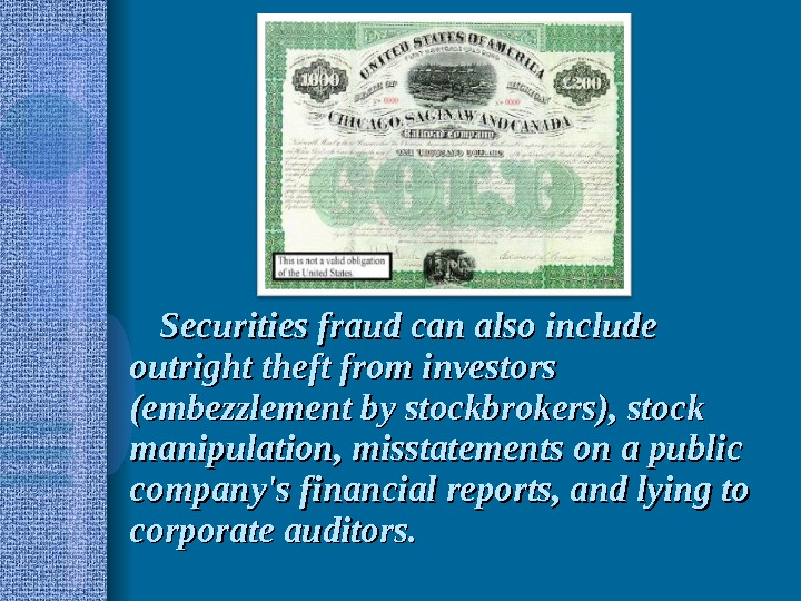 Securities fraud can also include outright theft from investors (embezzlement by stockbrokers), stock manipulation, misstatements on