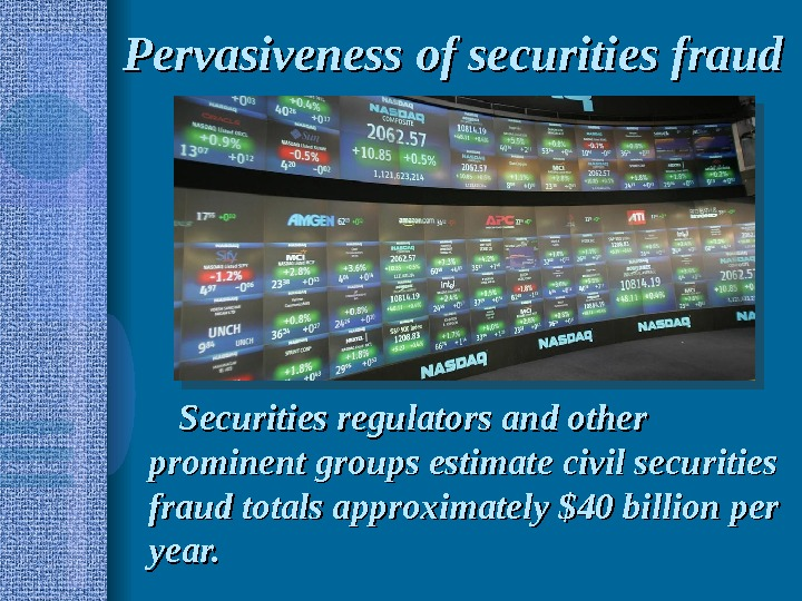 Pervasiveness of securities fraud Securities regulators and other prominent groups estimate civil securities fraud totals approximately