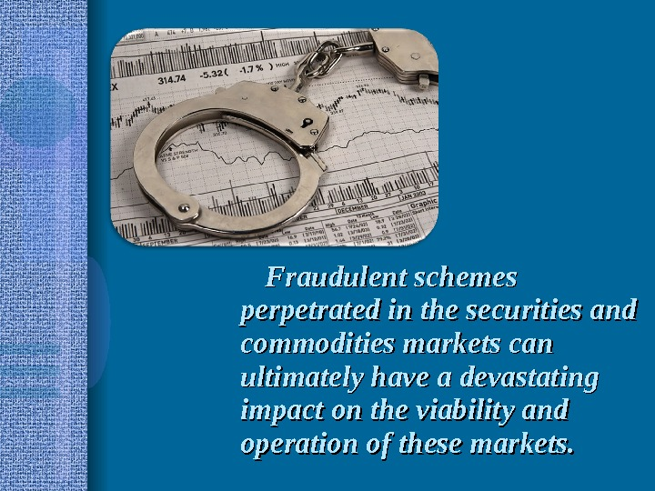 Fraudulent schemes perpetrated in the securities and commodities markets can ultimately have a devastating impact on