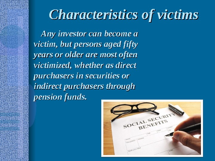 Characteristics of victims Any investor can become a victim, but persons aged fifty years or older