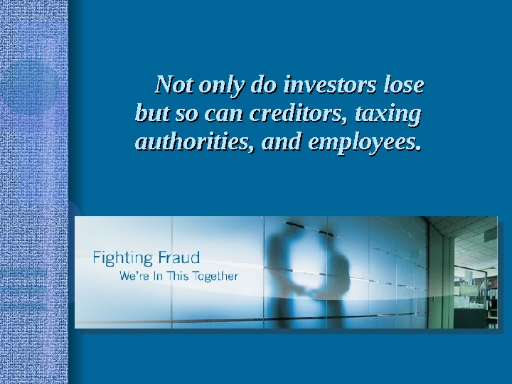 Not only do investors lose but so can creditors, taxing authorities, and employees.