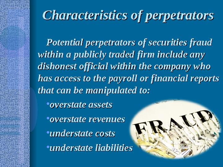Characteristics of perpetrators Potential perpetrators of securities fraud within a publicly traded firm include any dishonest