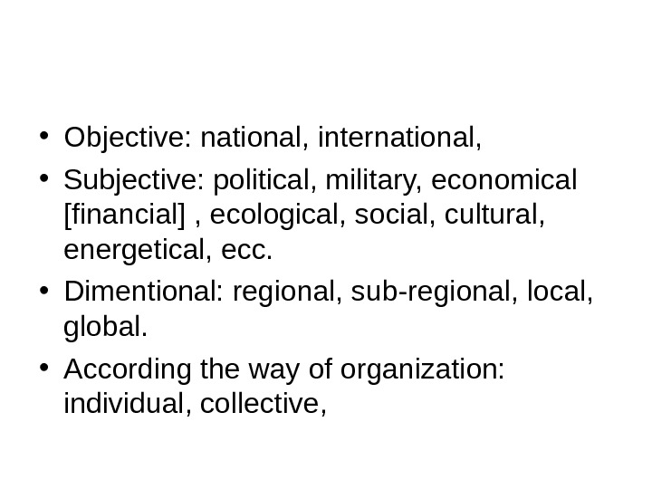 • Objective: national, international,  • Subjective: political, military, economical [financial] , ecological, social, cultural,