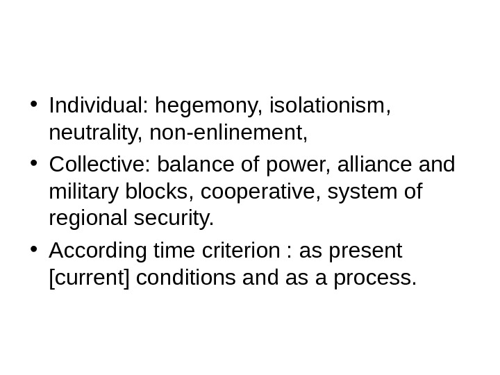 • Individual: hegemony, isolationism,  neutrality, non-enlinement,  • Collective: balance of power, alliance and