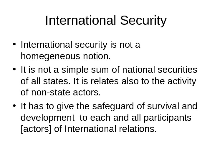 International Security • International security is not a homegeneous notion.  • It is not a