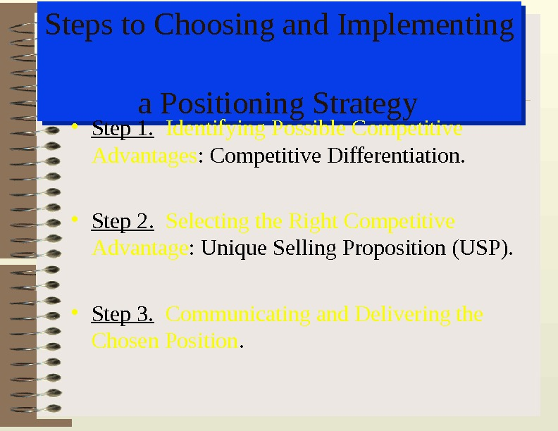 Steps to Choosing and Implementing a Positioning Strategy • Step 1.  Identifying Possible Competitive Advantages