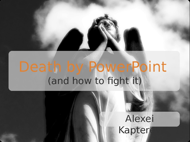 Death by Power. Point (and how to fight it) Alexei Kapterev