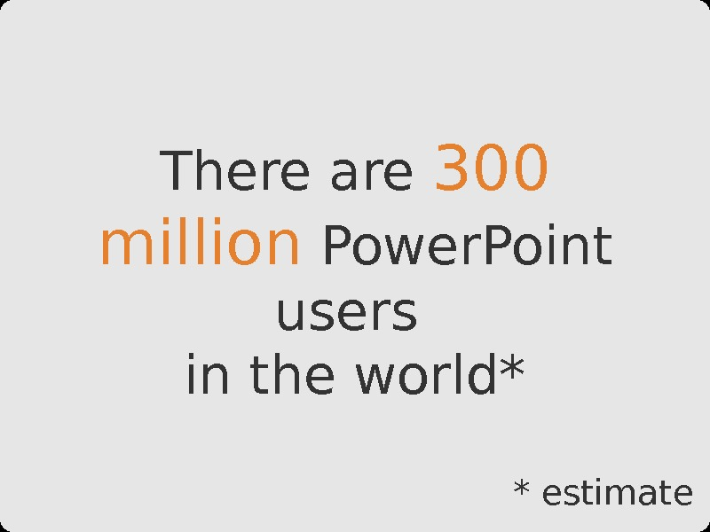 There are 300 million Power. Point users in the world* * estimate
