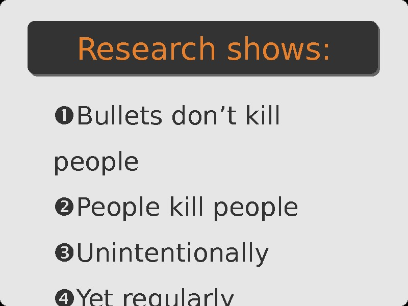 Bullets don't kill people People kill people Unintentionally Yet regularly Research shows: