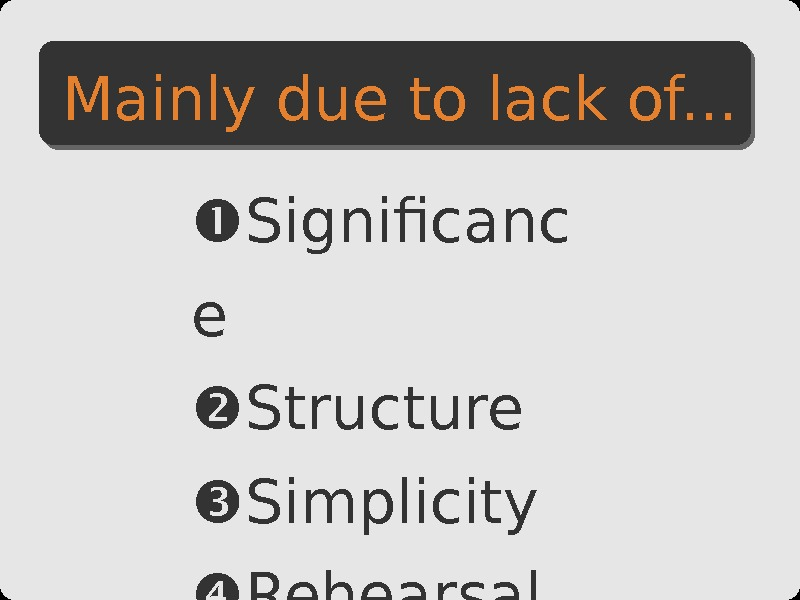 Mainly due to lack of. . .  Significanc e Structure Simplicity Rehearsal