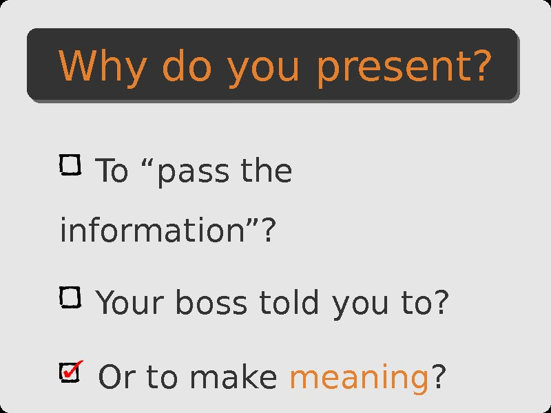"To ""pass the information""?  Your boss told you to?  Or to make meaning"