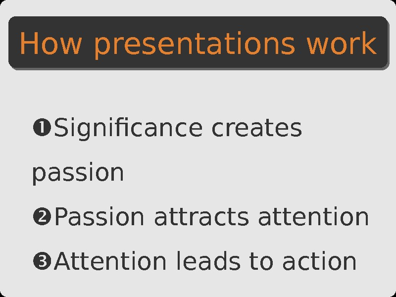Significance creates passion Passion attracts attention Attention leads to action. How presentations work