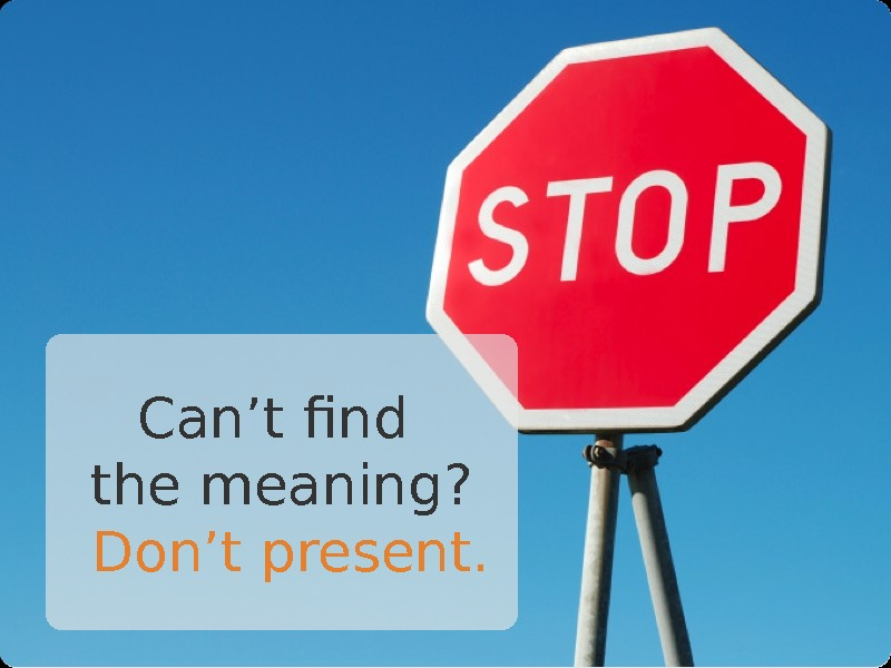 Can't find the meaning?  Don't present.
