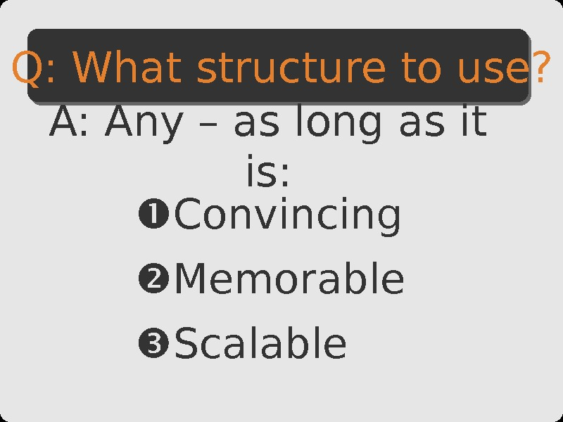 Convincing Memorable Scalable. Q: What structure to use? A: Any – as long as it