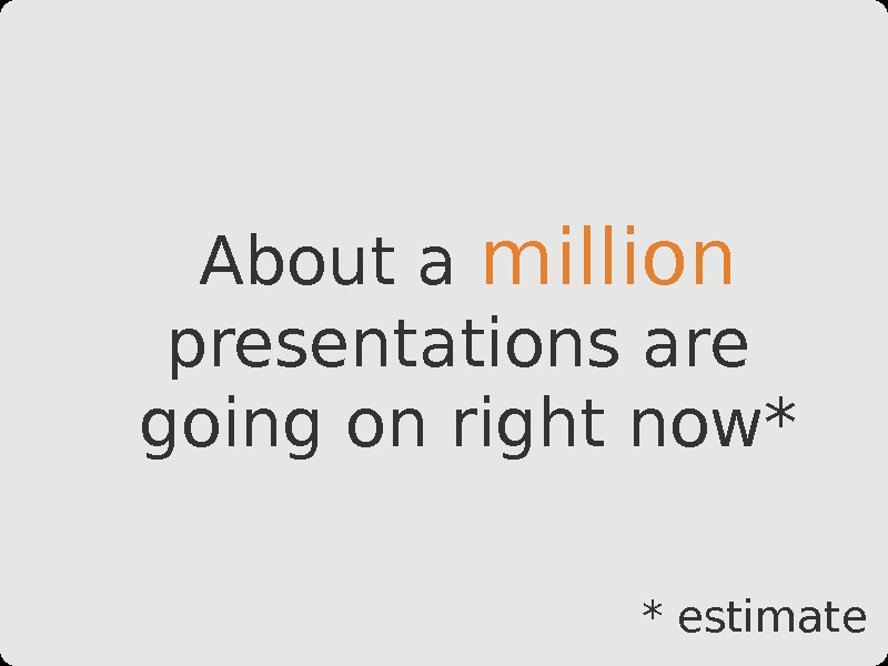 About a million  presentations are going on right now* * estimate