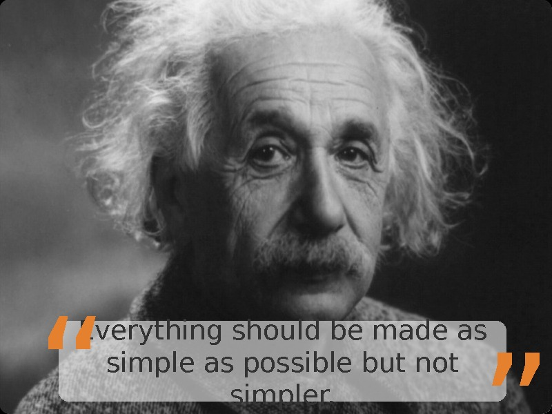"Everything should be made as simple as possible but not simpler. "" """