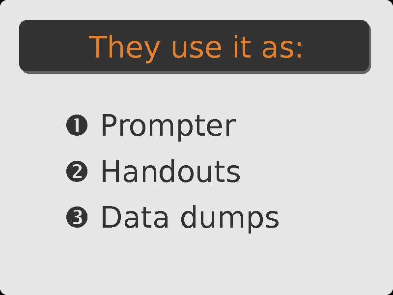 Prompter  Handouts  Data dumps. They use it as: