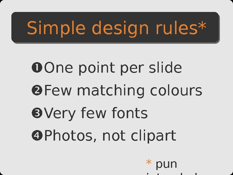 Simple design rules* One point per slide Few matching colours Very few fonts Photos , not