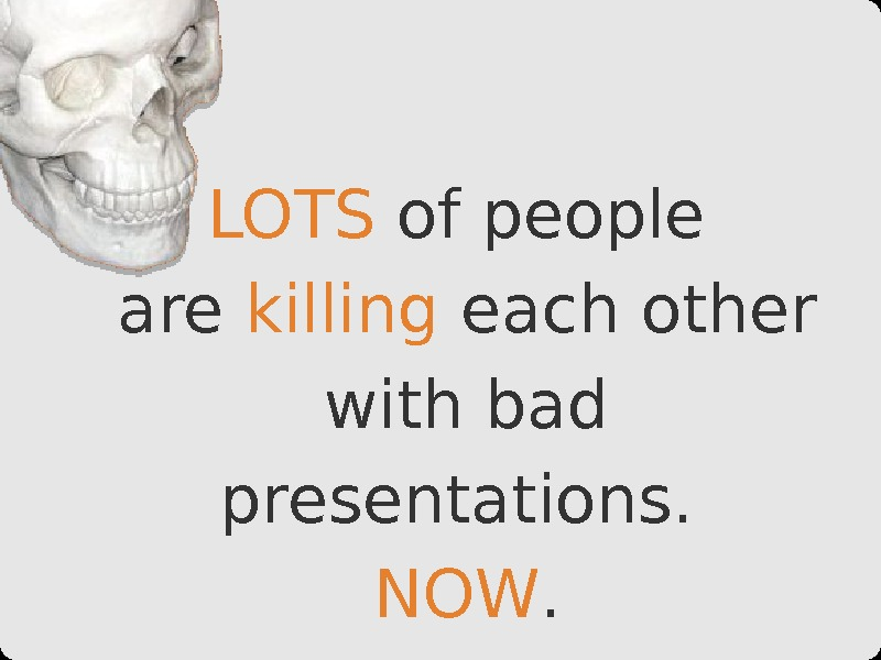 LOTS of people are killing each other with bad presentations.  NOW.