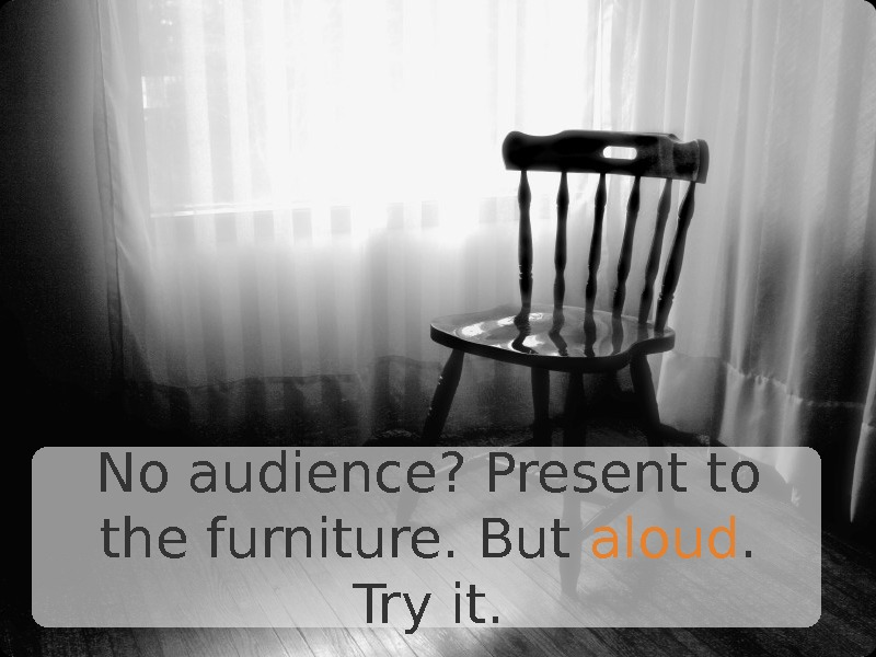No audience? Present to the furniture. But aloud.  Try it.