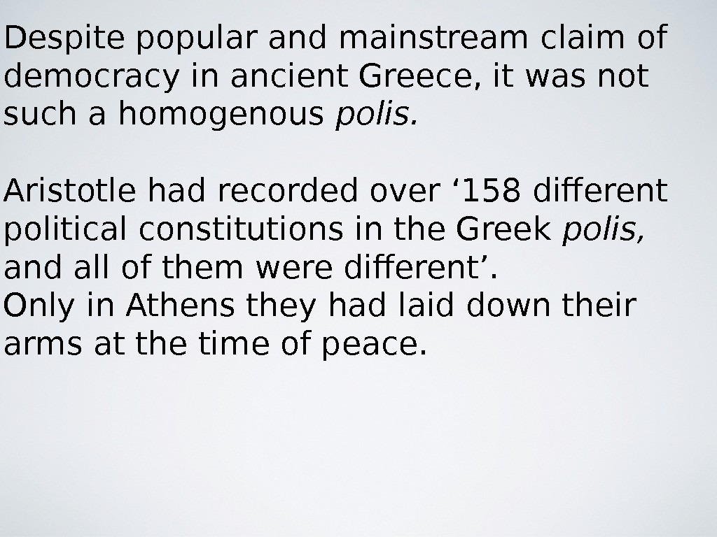 Despite popular and mainstream claim of democracy in ancient Greece, it was not such a homogenous