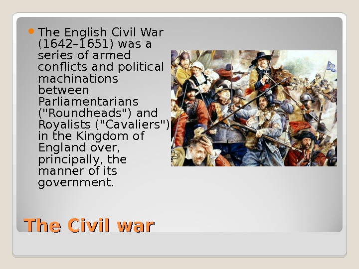 The Civil war The English Civil War (1642– 1651) was a series of armed conflicts and