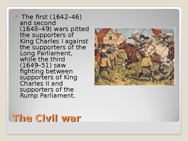 The Civil war  The first (1642– 46) and second (1648– 49) wars pitted the supporters