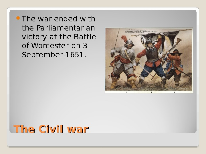 The Civil war The war ended with the Parliamentarian victory at the Battle of Worcester on