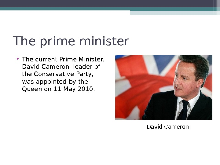 The prime minister • The current Prime Minister,  David Cameron, leader of the Conservative Party,
