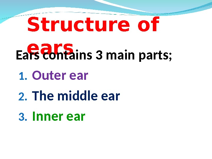 Structure of ears Ears contains 3 main parts; 1. Outer ear 2. The middle ear 3.
